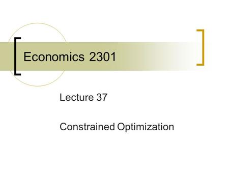 Economics 2301 Lecture 37 Constrained Optimization.
