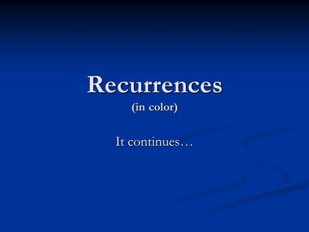 Recurrences (in color) It continues…. Recurrences When an algorithm calls itself recursively, its running time is described by a recurrence. When an algorithm.