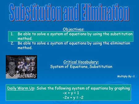 Objectives: 1.Be able to solve a system of equations by using the substitution method. 2.Be able to solve a system of equations by using the elimination.