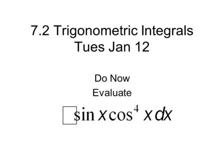 7.2 Trigonometric Integrals Tues Jan 12 Do Now Evaluate.