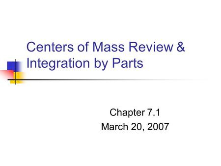 Centers of Mass Review & Integration by Parts Chapter 7.1 March 20, 2007.