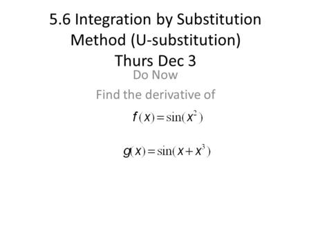 5.6 Integration by Substitution Method (U-substitution) Thurs Dec 3 Do Now Find the derivative of.