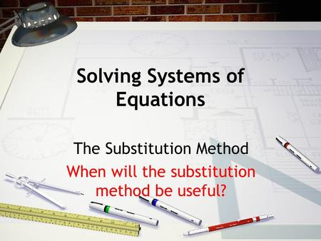 Solving Systems of Equations The Substitution Method When will the substitution method be useful?