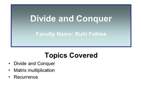 Divide and Conquer Faculty Name: Ruhi Fatima Topics Covered Divide and Conquer Matrix multiplication Recurrence.