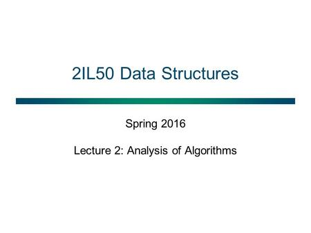 2IL50 Data Structures Spring 2016 Lecture 2: Analysis of Algorithms.