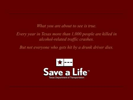What you are about to see is true. Every year in Texas more than 1,000 people are killed in alcohol-related traffic crashes. But not everyone who gets.