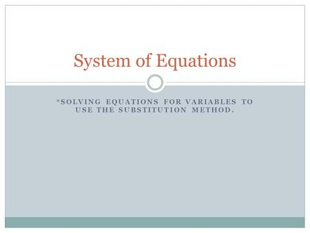 *SOLVING EQUATIONS FOR VARIABLES TO USE THE SUBSTITUTION METHOD. System of Equations.