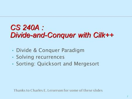 1 CS 240A : Divide-and-Conquer with Cilk++ Thanks to Charles E. Leiserson for some of these slides Divide & Conquer Paradigm Solving recurrences Sorting: