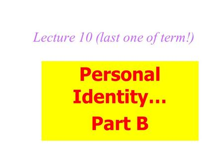 Lecture 10 (last one of term!) Personal Identity… Part B.