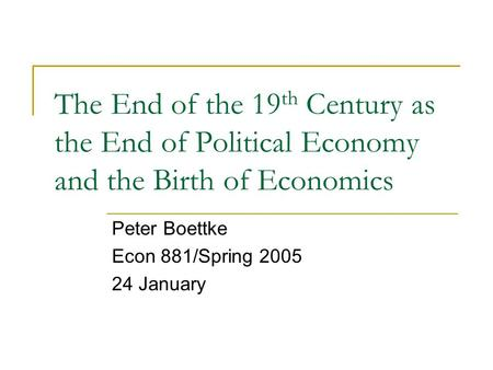 The End of the 19 th Century as the End of Political Economy and the Birth of Economics Peter Boettke Econ 881/Spring 2005 24 January.