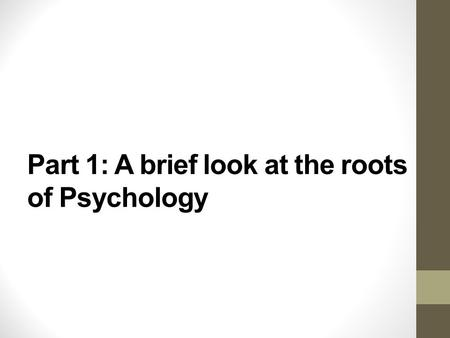 "Part 1: A brief look at the roots of Psychology. A quote… ""Psychology has a long past, but a short history."" -Hermann Ebbinghaus What do you think this."