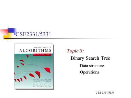 CSE 2331/5331 Topic 8: Binary Search Tree Data structure Operations.