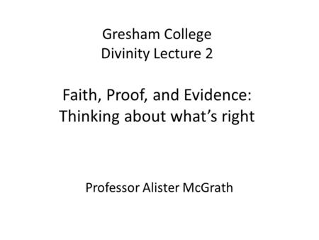Gresham College Divinity Lecture 2 Faith, Proof, and Evidence: Thinking about what's right Professor Alister McGrath.