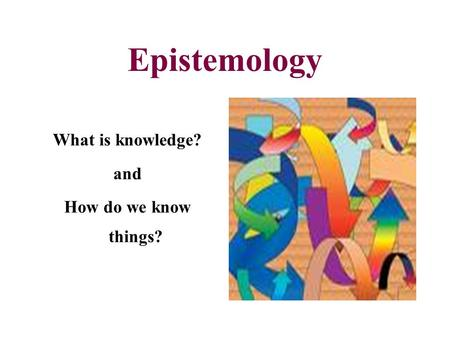 Epistemology What is knowledge? and How do we know things?