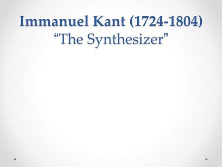 "Immanuel Kant (1724-1804) "" The Synthesizer "". Synthesized Rationalism and Empiricism We learn through our senses, but we also must use reason to make."