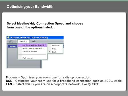 Optimising your Bandwidth Select Meeting>My Connection Speed and choose from one of the options listed. Modem - Optimises your room use for a dialup connection.