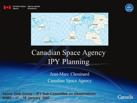 Canadian Space Agency IPY Planning Jean-Marc Chouinard Canadian Space Agency Space Task Group – IPY Sub-Committee on Observations WMO – 17 – 19 January,