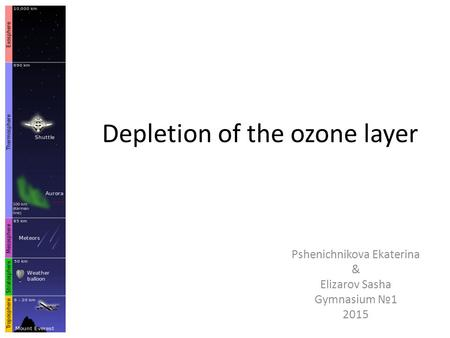 Depletion of the ozone layer Pshenichnikova Ekaterina & Elizarov Sasha Gymnasium №1 2015.