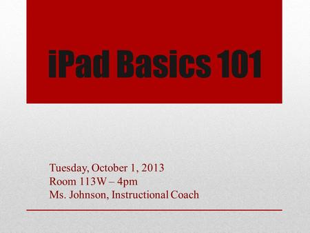 IPad Basics 101 Tuesday, October 1, 2013 Room 113W – 4pm Ms. Johnson, Instructional Coach.