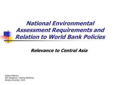National Environmental Assessment Requirements and Relation to World Bank Policies Relevance to Central Asia Gulana Hajiyeva WB Safeguards Training Workshop.