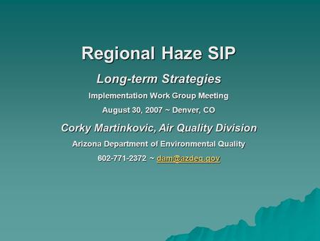 Regional Haze SIP Long-term Strategies Implementation Work Group Meeting August 30, 2007 ~ Denver, CO Corky Martinkovic, Air Quality Division Arizona Department.