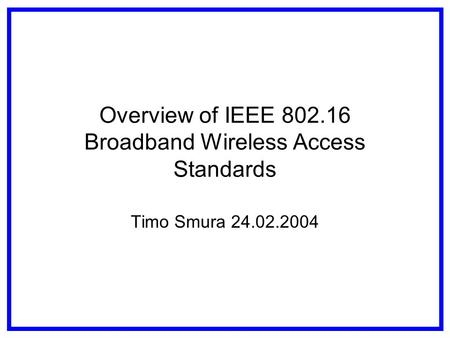 Overview of IEEE 802.16 Broadband Wireless Access Standards Timo Smura 24.02.2004.
