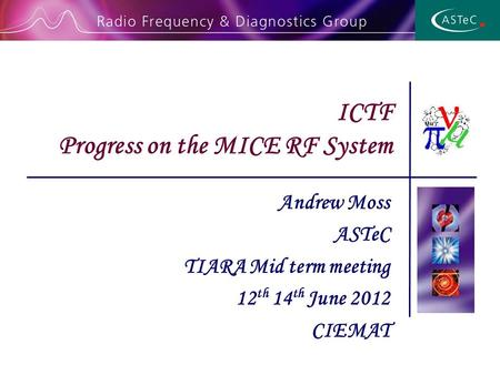 Andrew Moss ASTeC TIARA Mid term meeting 12 th 14 th June 2012 CIEMAT ICTF Progress on the MICE RF System.