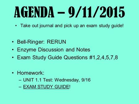 AGENDA – 9/11/2015 Take out journal and pick up an exam study guide! Bell-Ringer: RERUN Enzyme Discussion and Notes Exam Study Guide Questions #1,2,4,5,7,8.