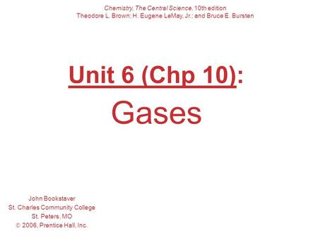 Unit 6 (Chp 10): Gases John Bookstaver St. Charles Community College St. Peters, MO  2006, Prentice Hall, Inc. Chemistry, The Central Science, 10th edition.
