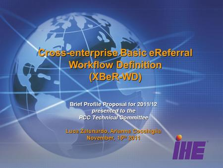 Cross-enterprise Basic eReferral Workflow Definition (XBeR-WD) Brief Profile Proposal for 2011/12 presented to the PCC Technical Committee Luca Zalunardo,