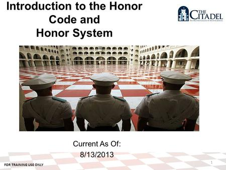 FOR TRAINING USE ONLY Current As Of: 8/13/2013 1 Introduction to the Honor Code and Honor System.