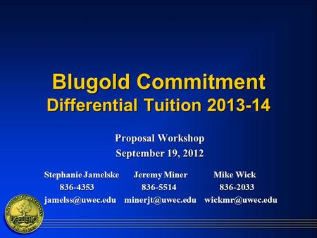 Blugold Commitment Differential Tuition 2013-14 Proposal Workshop September 19, 2012 Stephanie Jamelske Jeremy Miner Mike Wick Stephanie Jamelske Jeremy.