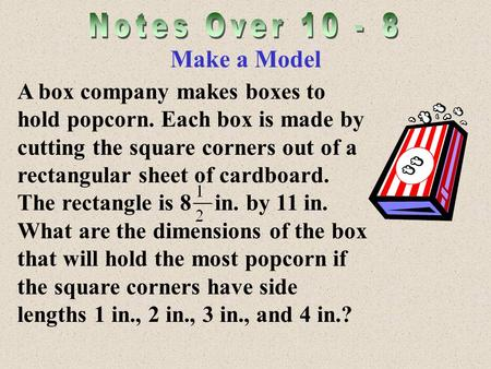 Make a Model A box company makes boxes to hold popcorn. Each box is made by cutting the square corners out of a rectangular sheet of cardboard. The rectangle.