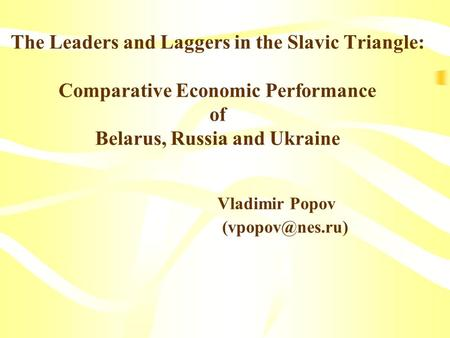 The Leaders and Laggers in the Slavic Triangle: Comparative Economic Performance of Belarus, Russia and Ukraine Vladimir Popov