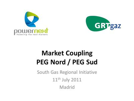 Market Coupling PEG Nord / PEG Sud South Gas Regional Initiative 11 th July 2011 Madrid.