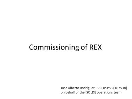 Commissioning of REX Jose Alberto Rodriguez, BE-OP-PSB (167538) on behalf of the ISOLDE operations team.