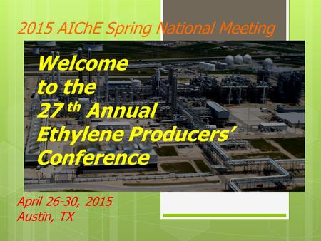 2015 AIChE Spring National Meeting April 26-30, 2015 Austin, TX Welcome to the 27 th Annual Ethylene Producers' Conference.