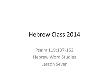 Hebrew Class 2014 Psalm 119:137-152 Hebrew Word Studies Lesson Seven.