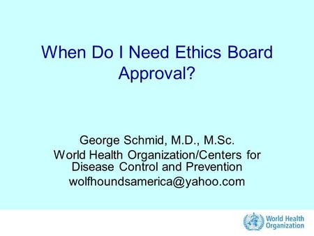 When Do I Need Ethics Board Approval? George Schmid, M.D., M.Sc. World Health Organization/Centers for Disease Control and Prevention