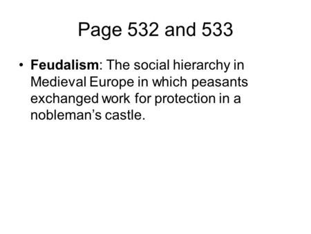 Page 532 and 533 Feudalism: The social hierarchy in Medieval Europe in which peasants exchanged work for protection in a nobleman's castle.