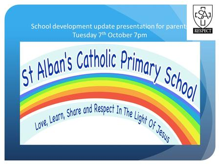School development update presentation for parents Tuesday 7 th October 7pm.