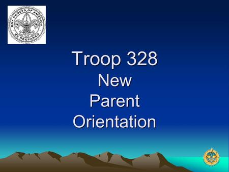 Troop 328 New Parent Orientation. Overview – Rank Advancement Why are we here? –Educate, ease transition for new parents –Get to know each other –Ask.