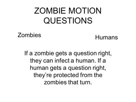 ZOMBIE MOTION QUESTIONS Zombies Humans If a zombie gets a question right, they can infect a human. If a human gets a question right, they're protected.