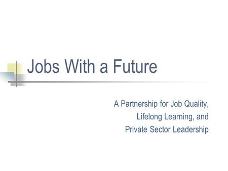 Jobs With a Future A Partnership for Job Quality, Lifelong Learning, and Private Sector Leadership.