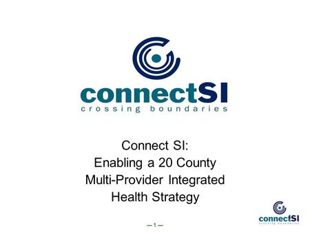— 1 — 1 Connect SI: Enabling a 20 County Multi-Provider Integrated Health Strategy.