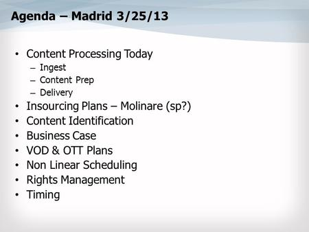 Agenda – Madrid 3/25/13 Content Processing Today – Ingest – Content Prep – Delivery Insourcing Plans – Molinare (sp?) Content Identification Business Case.