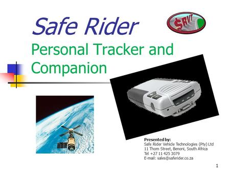 1 Safe Rider Personal Tracker and Companion Presented by: Safe Rider Vehicle Technologies (Pty) Ltd 11 Thom Street, Benoni, South Africa Tel +27 11 425.