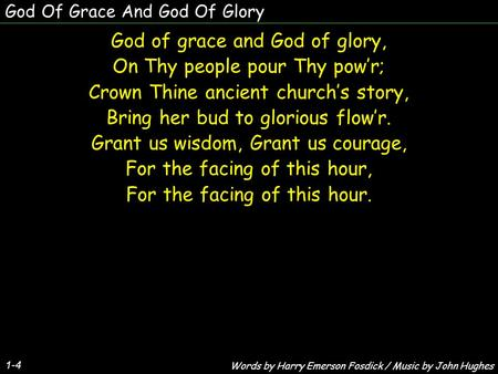 God Of Grace And God Of Glory God of grace and God of glory, On Thy people pour Thy pow'r; Crown Thine ancient church's story, Bring her bud to glorious.