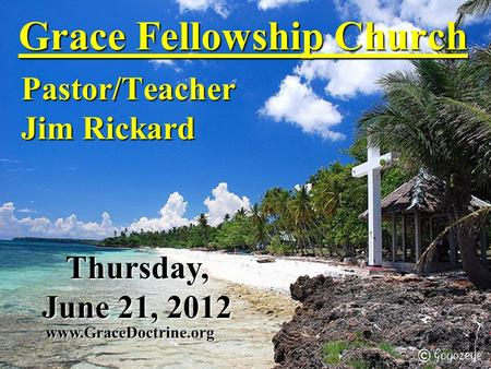 Grace Fellowship Church Pastor/Teacher Jim Rickard www.GraceDoctrine.org Thursday, June 21, 2012.