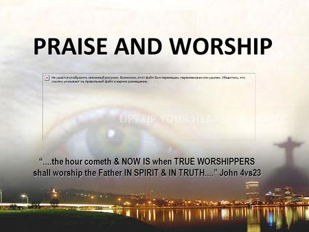 """....the hour cometh & NOW IS when TRUE WORSHIPPERS shall worship the Father IN SPIRIT & IN TRUTH...."" John 4vs23 PRAISE AND WORSHIP."